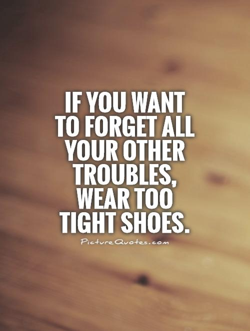 if-you-want-to-forget-all-your-other-troubles-wear-too-tight-shoes-quote-1